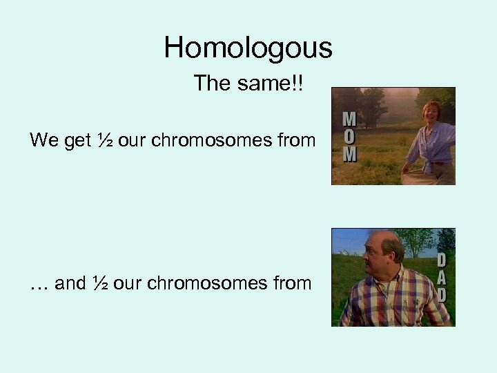 Homologous The same!! We get ½ our chromosomes from … and ½ our chromosomes