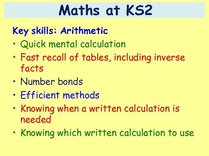 Maths at KS 2 Key skills: Arithmetic • Quick mental calculation • Fast recall