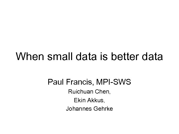 When small data is better data Paul Francis, MPI-SWS Ruichuan Chen, Ekin Akkus, Johannes