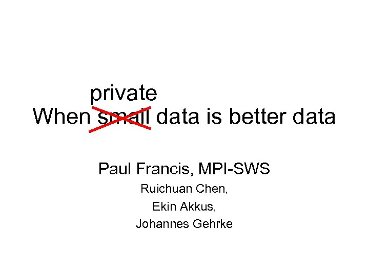 private When small data is better data Paul Francis, MPI-SWS Ruichuan Chen, Ekin Akkus,