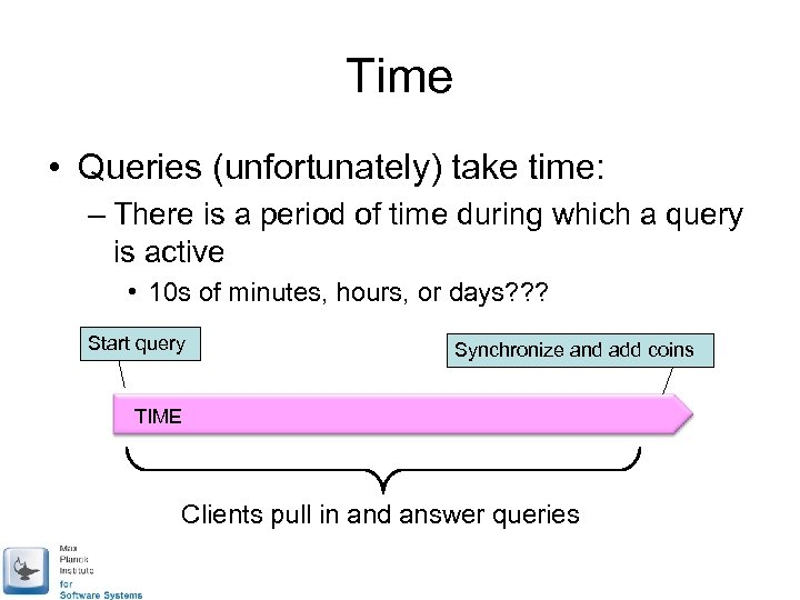 Time • Queries (unfortunately) take time: – There is a period of time during