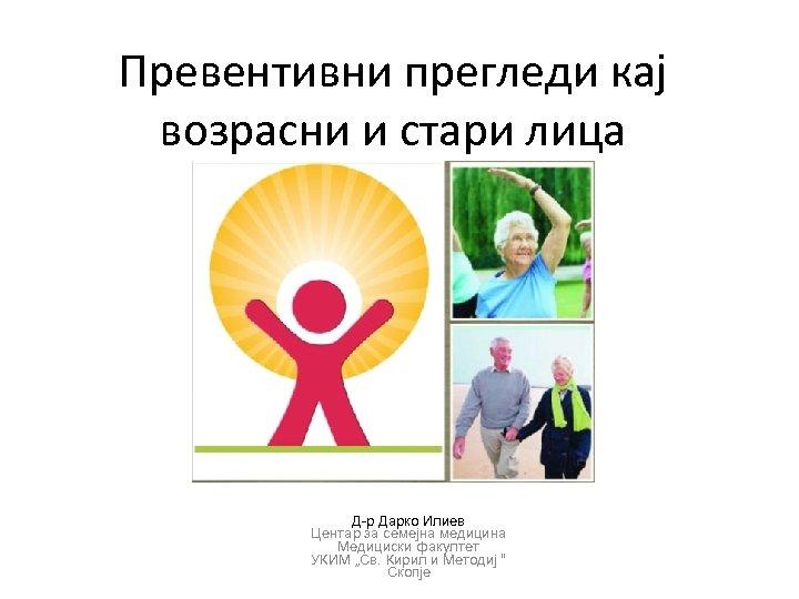 Превентивни прегледи кај возрасни и стари лица Д-р Дарко Илиев Центар за семејна медицина