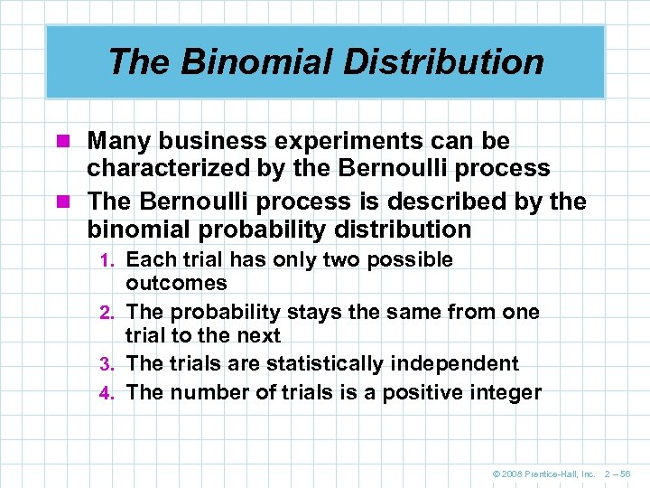 The Binomial Distribution n Many business experiments can be characterized by the Bernoulli process