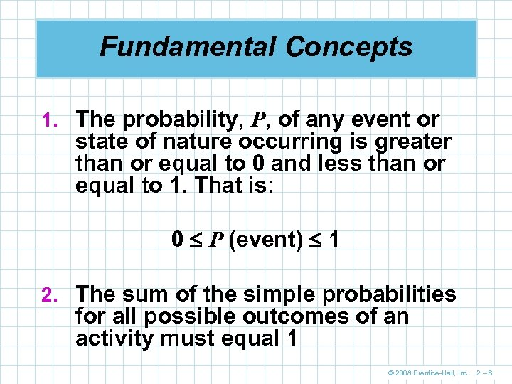 Fundamental Concepts 1. The probability, P, of any event or state of nature occurring
