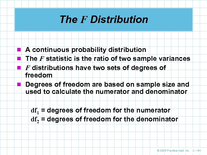 The F Distribution n A continuous probability distribution n The F statistic is the