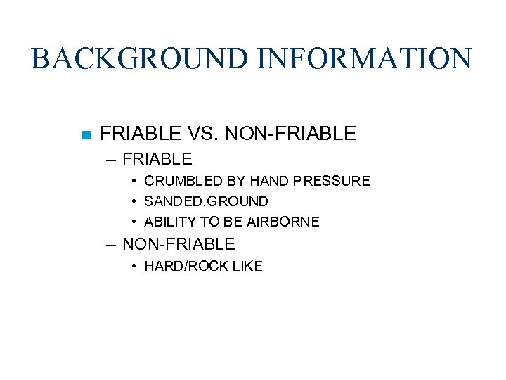 BACKGROUND INFORMATION n FRIABLE VS. NON-FRIABLE – FRIABLE • CRUMBLED BY HAND PRESSURE •