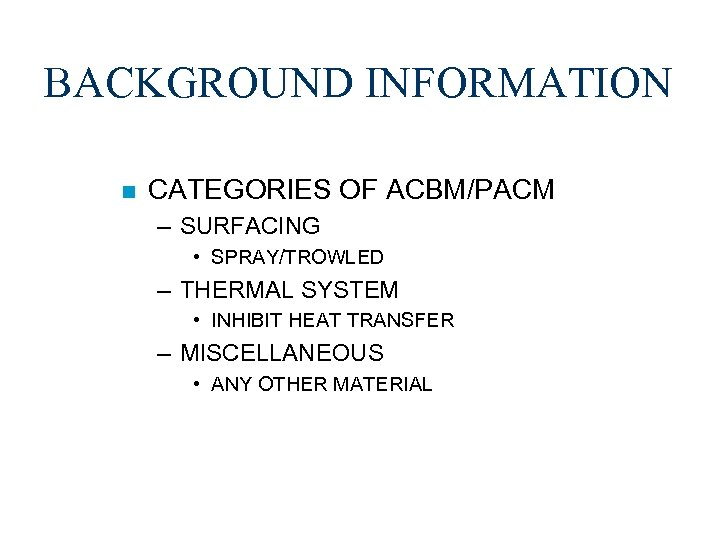 BACKGROUND INFORMATION n CATEGORIES OF ACBM/PACM – SURFACING • SPRAY/TROWLED – THERMAL SYSTEM •