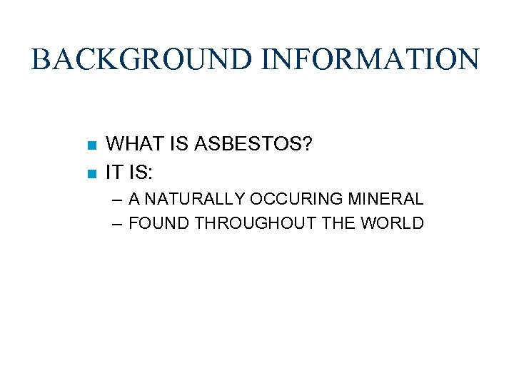 BACKGROUND INFORMATION n n WHAT IS ASBESTOS? IT IS: – A NATURALLY OCCURING MINERAL
