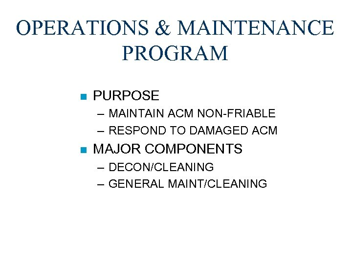OPERATIONS & MAINTENANCE PROGRAM n PURPOSE – MAINTAIN ACM NON-FRIABLE – RESPOND TO DAMAGED