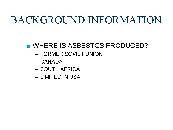 BACKGROUND INFORMATION n WHERE IS ASBESTOS PRODUCED? – – FORMER SOVIET UNION CANADA SOUTH