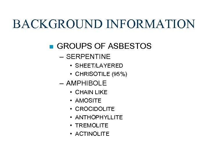BACKGROUND INFORMATION n GROUPS OF ASBESTOS – SERPENTINE • SHEET/LAYERED • CHRISOTILE (95%) –