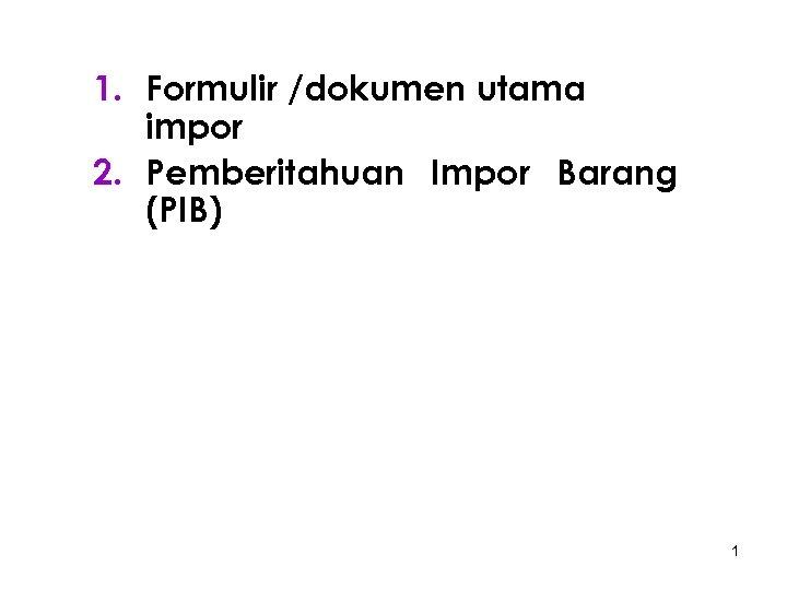 1. Formulir /dokumen utama impor 2. Pemberitahuan Impor Barang (PIB) 1