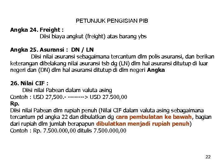 PETUNJUK PENGISIAN PIB Angka 24. Freight : Diisi biaya angkut (freight) atas barang ybs