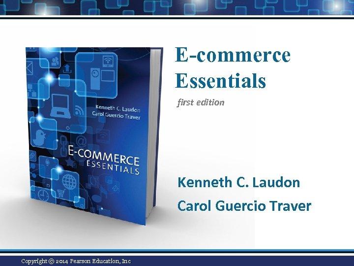 E-commerce Essentials first edition Kenneth C. Laudon Carol Guercio Traver Copyright © 2014 Pearson
