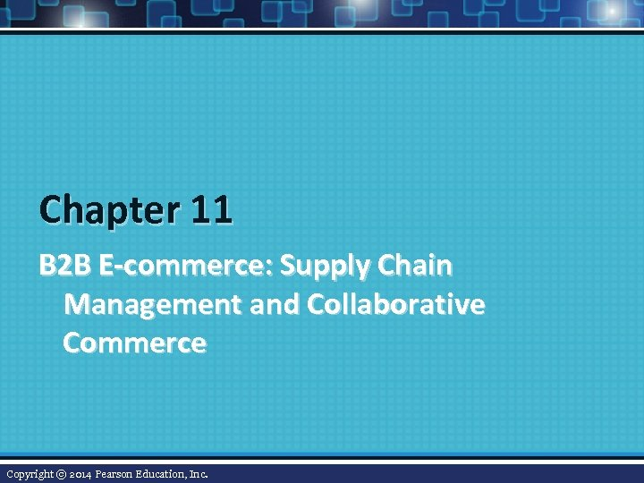 Chapter 11 B 2 B E-commerce: Supply Chain Management and Collaborative Commerce Copyright ©