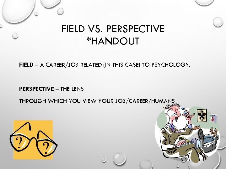 FIELD VS. PERSPECTIVE *HANDOUT FIELD – A CAREER/JOB RELATED (IN THIS CASE) TO PSYCHOLOGY.