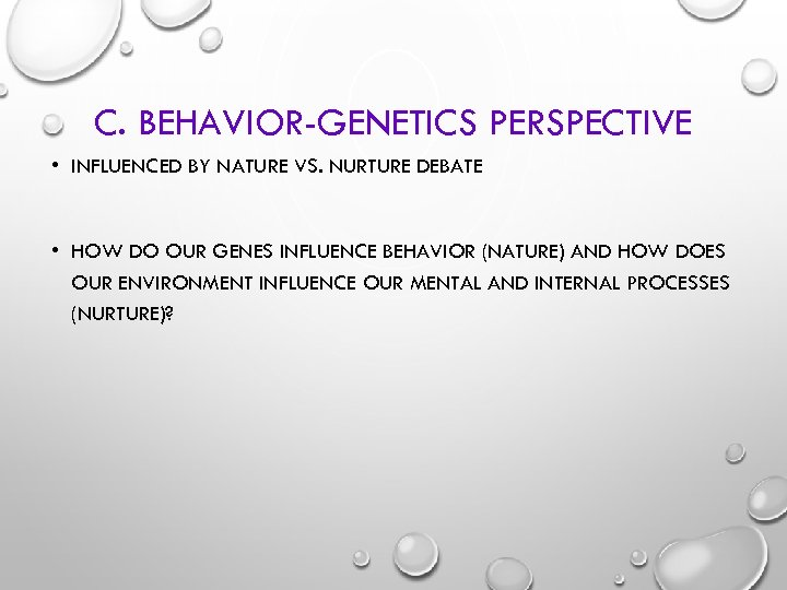 C. BEHAVIOR-GENETICS PERSPECTIVE • INFLUENCED BY NATURE VS. NURTURE DEBATE • HOW DO OUR