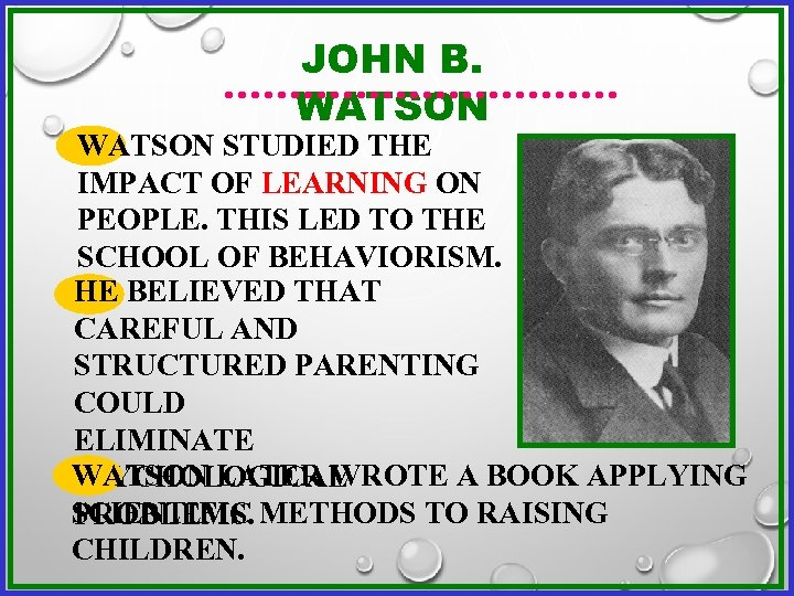 JOHN B. WATSON STUDIED THE IMPACT OF LEARNING ON PEOPLE. THIS LED TO THE