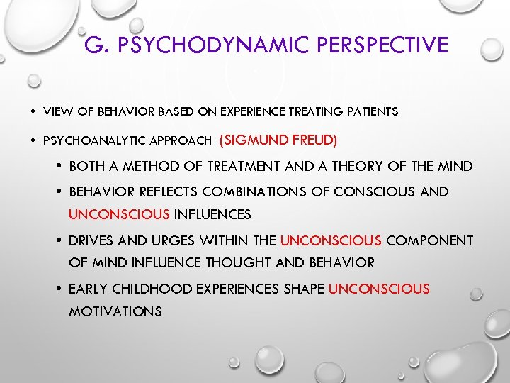 G. PSYCHODYNAMIC PERSPECTIVE • VIEW OF BEHAVIOR BASED ON EXPERIENCE TREATING PATIENTS • PSYCHOANALYTIC