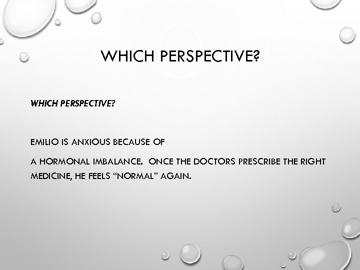 WHICH PERSPECTIVE? EMILIO IS ANXIOUS BECAUSE OF A HORMONAL IMBALANCE. ONCE THE DOCTORS PRESCRIBE