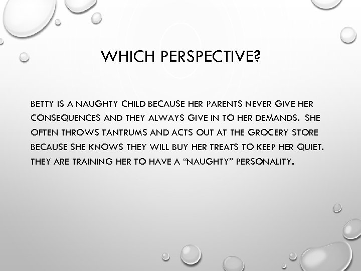 WHICH PERSPECTIVE? BETTY IS A NAUGHTY CHILD BECAUSE HER PARENTS NEVER GIVE HER CONSEQUENCES