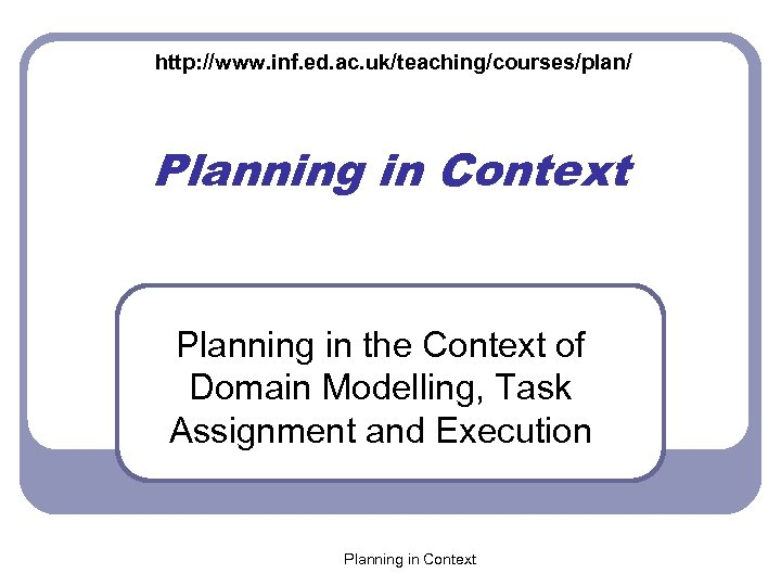 http: //www. inf. ed. ac. uk/teaching/courses/plan/ Planning in Context Planning in the Context of