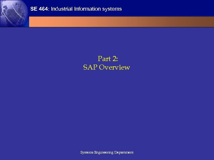SE 464: Industrial Information systems Part 2: SAP Overview Systems Engineering Department