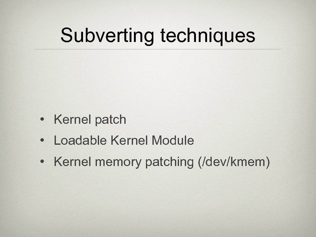 Subverting techniques • Kernel patch • Loadable Kernel Module • Kernel memory patching (/dev/kmem)