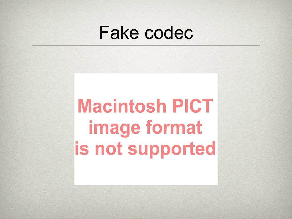 Fake codec