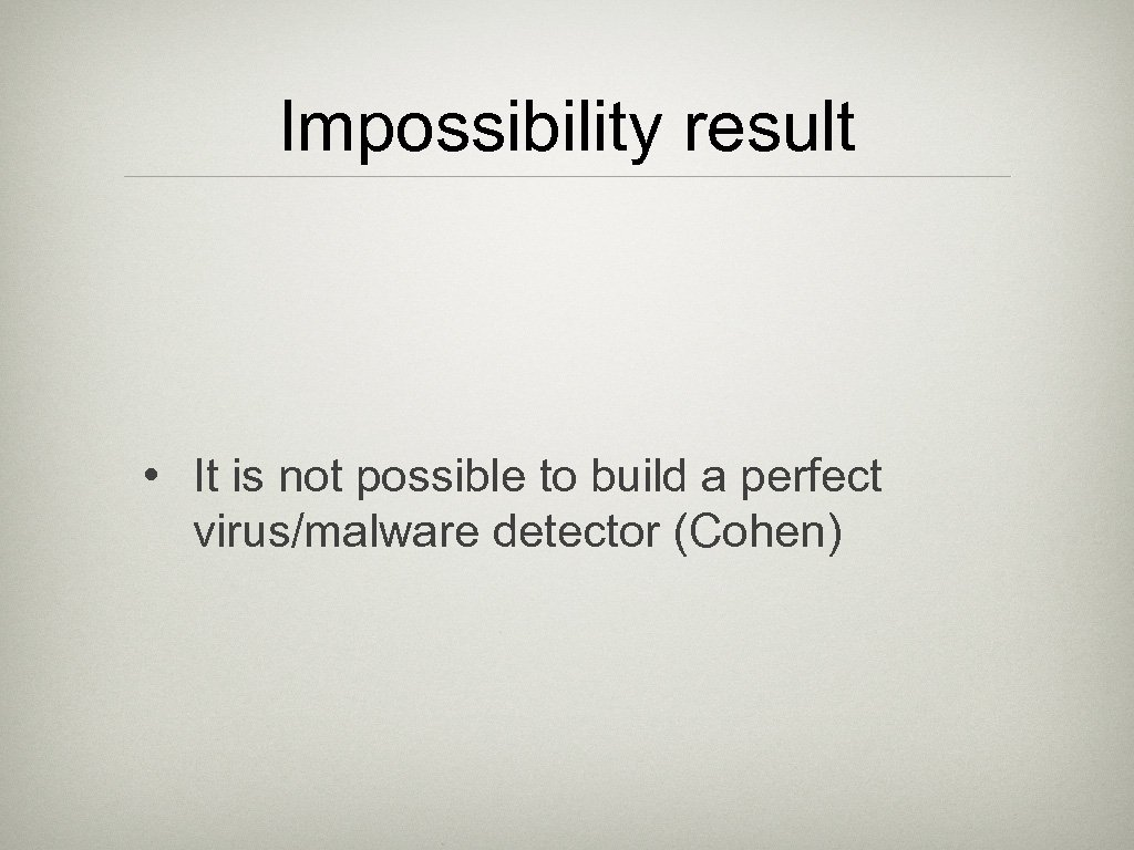 Impossibility result • It is not possible to build a perfect virus/malware detector (Cohen)