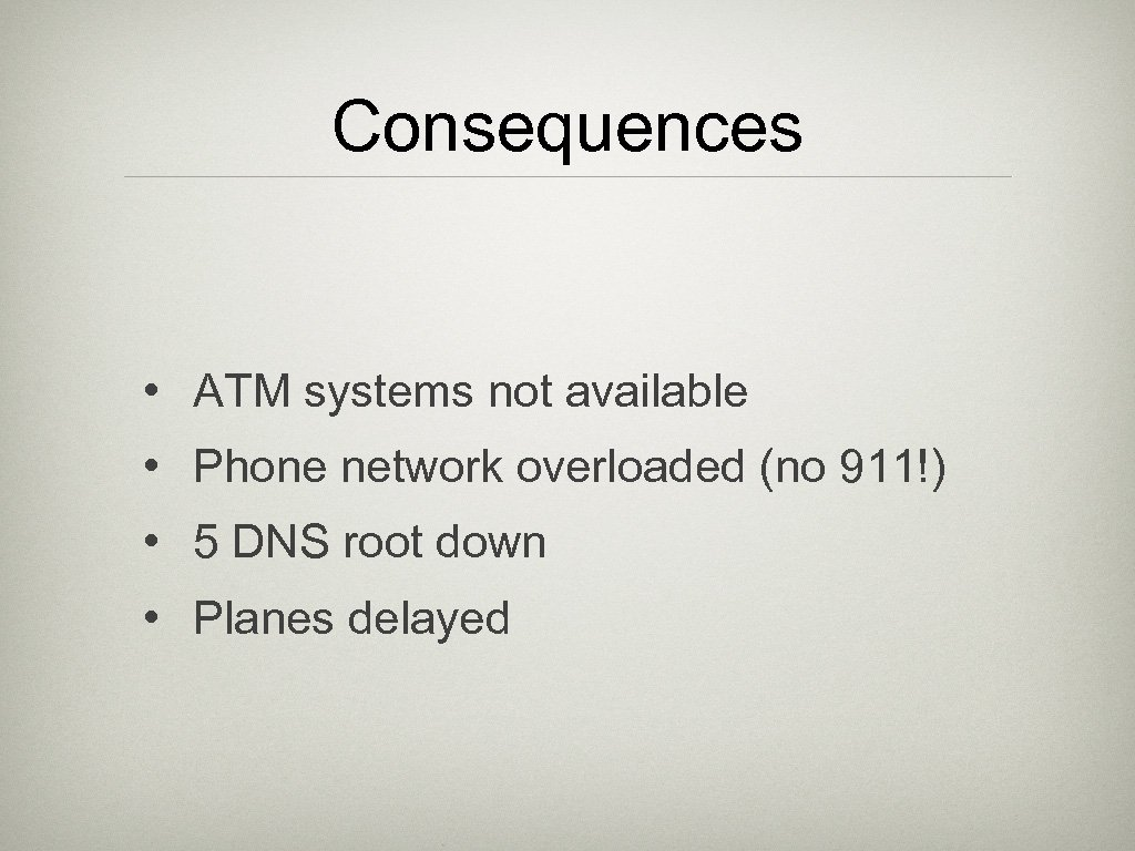 Consequences • ATM systems not available • Phone network overloaded (no 911!) • 5