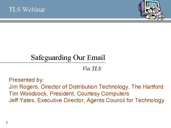 TLS Webinar Safeguarding Our Email Via TLS Presented by: Jim Rogers, Director of Distribution