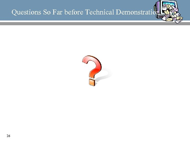 Questions So Far before Technical Demonstration 26
