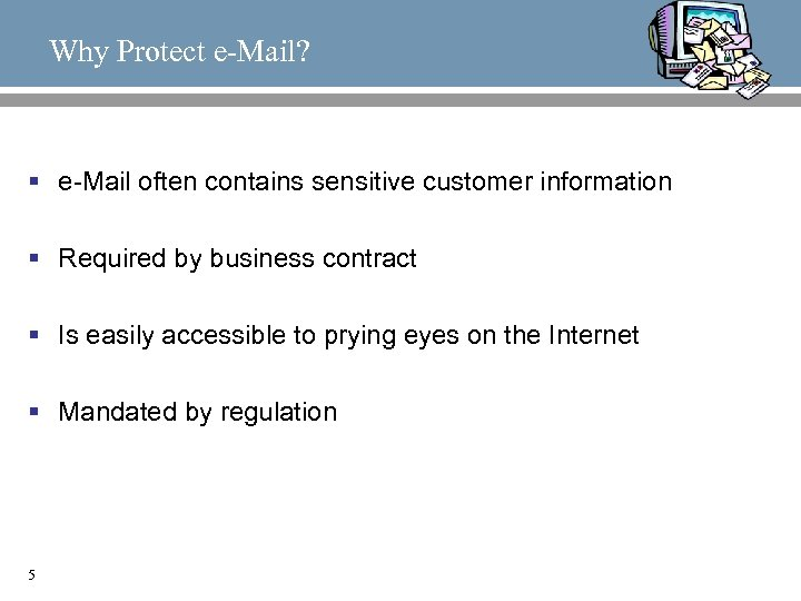 Why Protect e-Mail? § e-Mail often contains sensitive customer information § Required by business