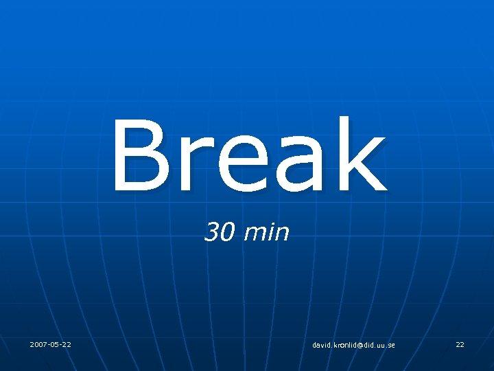 Break 30 min 2007 -05 -22 david. kronlid@did. uu. se 22