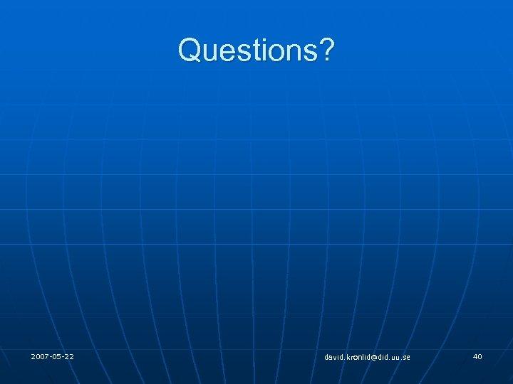 Questions? 2007 -05 -22 david. kronlid@did. uu. se 40