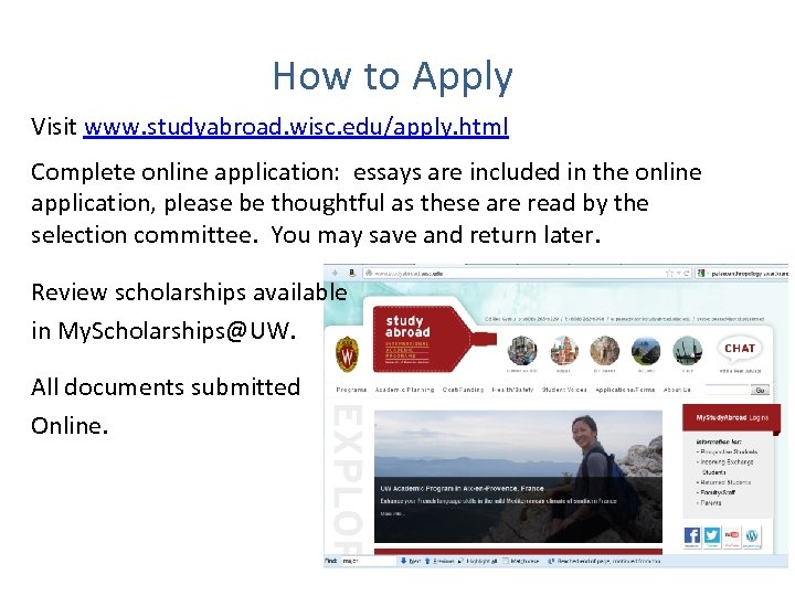 How to Apply Visit www. studyabroad. wisc. edu/apply. html Complete online application: essays are