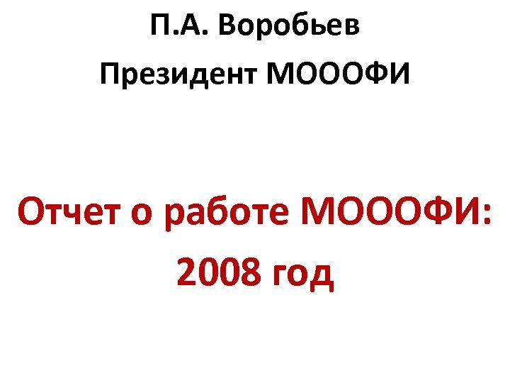 П. А. Воробьев Президент МОООФИ Отчет о работе МОООФИ: 2008 год