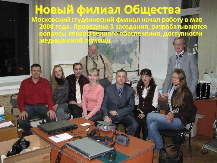 Новый филиал Общества Московский студенческий филиал начал работу в мае 2008 года. Проведено 3
