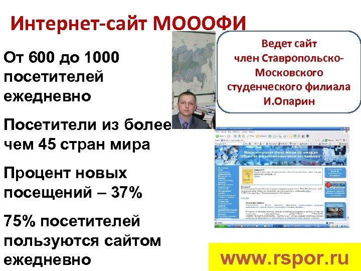 Интернет-сайт МОООФИ От 600 до 1000 посетителей ежедневно Ведет сайт член Ставропольско. Московского студенческого