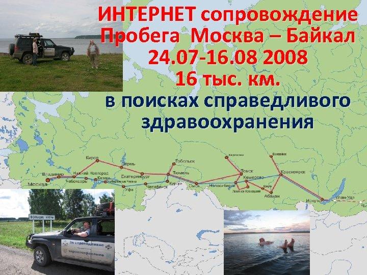 ИНТЕРНЕТ сопровождение Пробега Москва – Байкал 24. 07 -16. 08 2008 16 тыс. км.