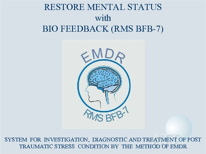 RESTORE MENTAL STATUS with BIO FEEDBACK (RMS BFB-7) SYSTEM FOR INVESTIGATION, DIAGNOSTIC AND TREATMENT