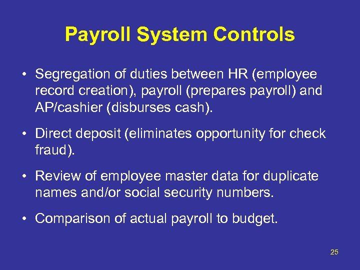 Payroll System Controls • Segregation of duties between HR (employee record creation), payroll (prepares