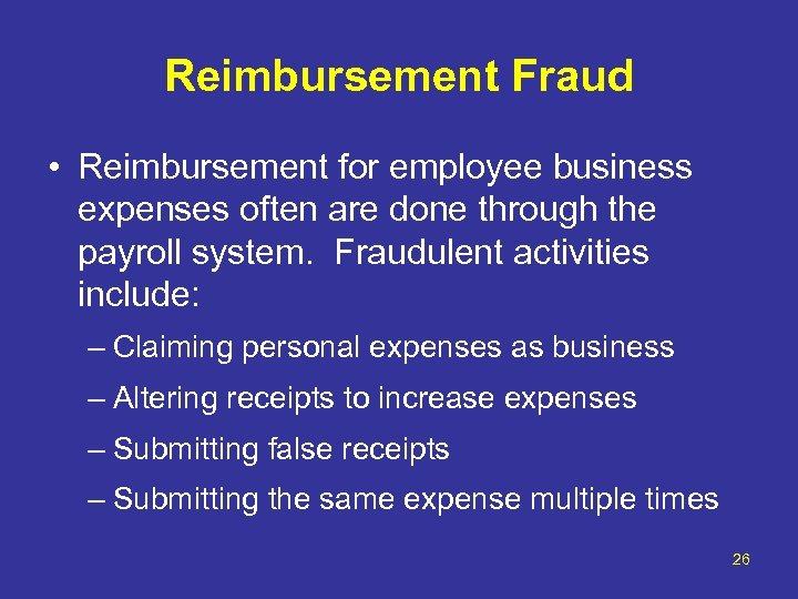 Reimbursement Fraud • Reimbursement for employee business expenses often are done through the payroll