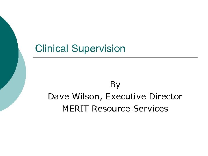 Clinical Supervision By Dave Wilson, Executive Director MERIT Resource Services