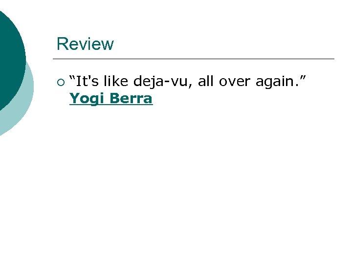 "Review ¡ ""It's like deja-vu, all over again. "" Yogi Berra"