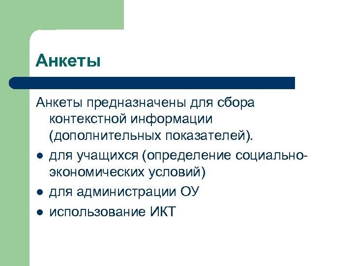 Анкеты предназначены для сбора контекстной информации (дополнительных показателей). l для учащихся (определение социальноэкономических условий)