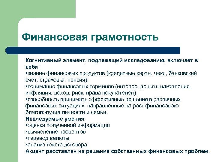 Финансовая грамотность Когнитивный элемент, подлежащий исследованию, включает в себя: • знание финансовых продуктов (кредитные
