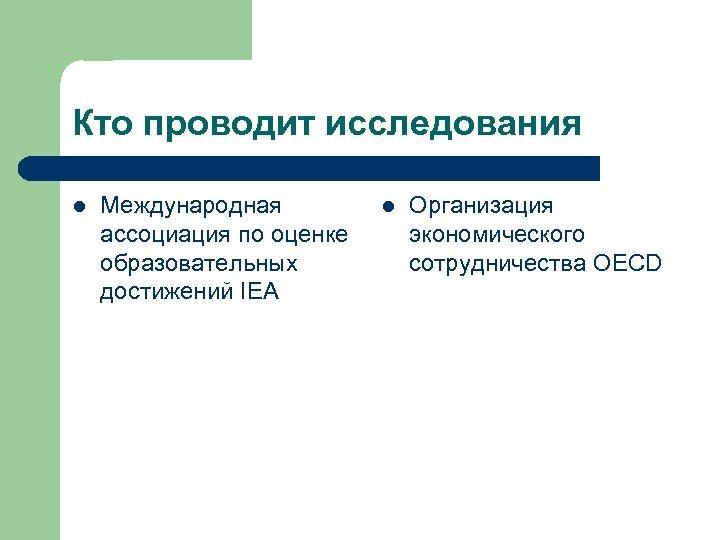Кто проводит исследования l Международная ассоциация по оценке образовательных достижений IEA l Организация экономического