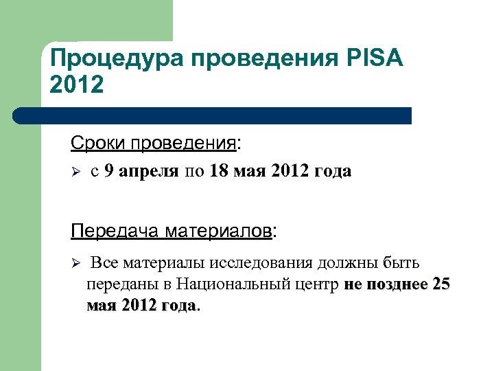 Процедура проведения PISA 2012 Сроки проведения: Ø с 9 апреля по 18 мая 2012